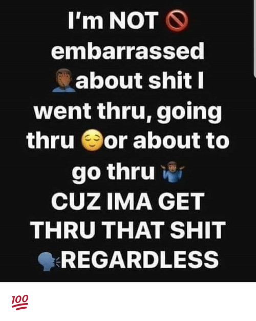 Shit, Hood, and Ima: I'm NOT S  embarrassed  about shit I  went thru, going  thru or about to  go thru  CUZ IMA GET  THRU THAT SHIT  REGARDLESS 💯