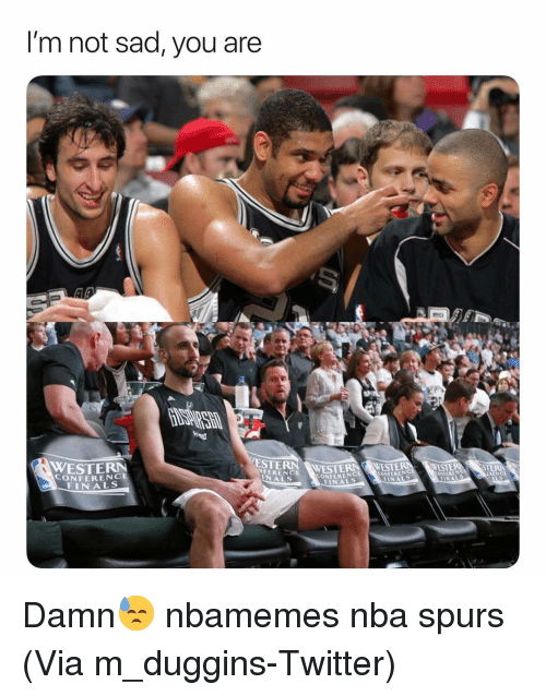 Basketball, Finals, and Nba: I'm not sad, you are  ESTERN WESTE  NFERENCE  WESTERN  CONFERENCE  FINALS  CONFERENC  FINALS  ONFERENG  NALS Damn😓 nbamemes nba spurs (Via m_duggins-Twitter)