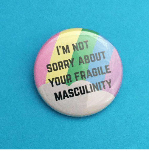 im-not-sorry: I'M NOT  SORRY ABOUT  YOUR FRAGILE  MASCULINITY