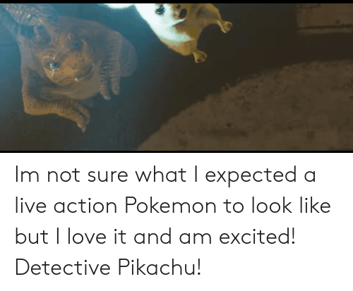 Love, Pikachu, and Pokemon: Im not sure what I expected a live action Pokemon to look like but I love it and am excited! Detective Pikachu!