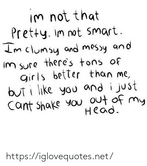 Girls, Head, and Net: Im not that  Pretty. Im not Smart.  Imclumsy and messy and  Im sure there's tons of  girls better than me,  but i like you and i just  Cant shake you out of my  Head. https://iglovequotes.net/