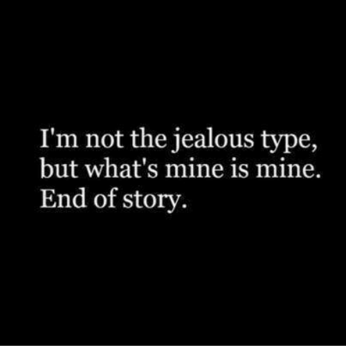 Jealous, Mine, and Story: I'm not the jealous type,  but what's mine is mine.  End of story.