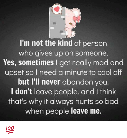 cooled-off: I'm not the kind of person  who gives up on someone  Yes, sometimes I get really mad and  upset so I need a minute to cool off  but I'll never abandon you.  I don't leave people. and I think  that's why it always hurts so bad  when people leave me. 💯 ♡