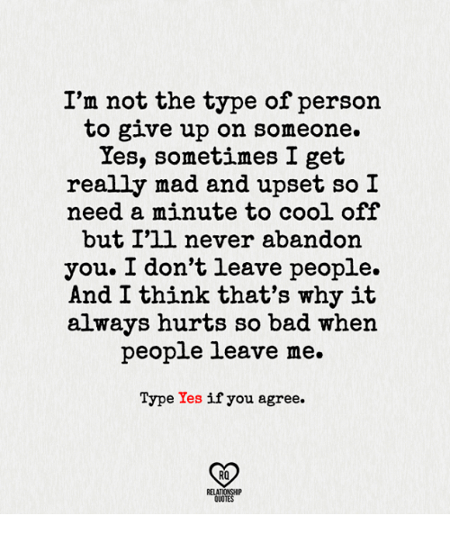 cooled-off: I'm not the type of person  to give up on someone.  Yes, sometimes I get  really mad and upset so I  need a minute to cool off  but I'll never abandon  you. I don't leave people.  And I think that's why it  always hurts so bad when  people leave me.  Type Yes  if you agree.  RQ  RELATIONSHIP  QUOTES
