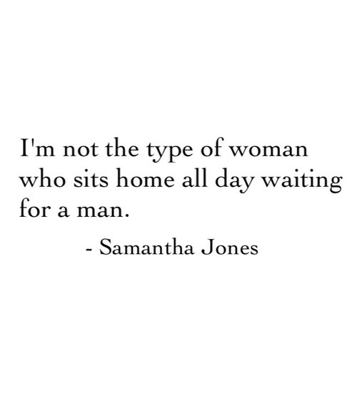 Home, Waiting..., and Samantha: I'm not the type of woman  who sits home all dav waiting  for a man  Samantha Jones