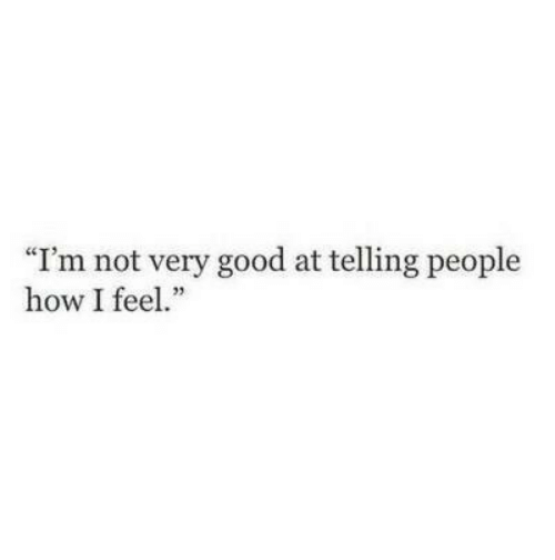 """Good, How, and Feel: """"I'm not very good at telling people  how I feel."""""""