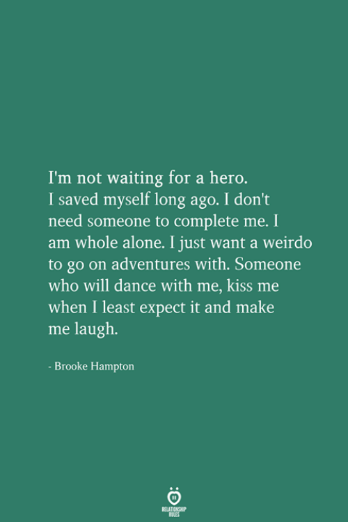 Long Ago: I'm not waiting for a hero.  I saved myself long ago. I don't  need someone to complete me. I  am whole alone. I just want a weirdo  to go on adventures with. Someone  who will dance with me, kiss me  when I least expect it and make  me laugh.  Brooke Hampton