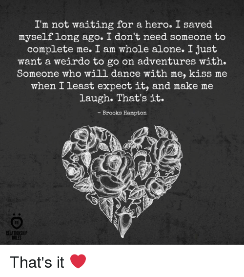 Being Alone, Kiss, and Dance: I'm not waiting for a hero. I saved  myselflong ago. I don't need someone to  complete me. I am whole alone. I just  want a weirdo to go on adventures with.  Someone who will dance with me, kiss me  when I least expect it, and make me  laugh. That's it.  - Brooks Hampton  RELATIONSHIP  RULES That's it ❤