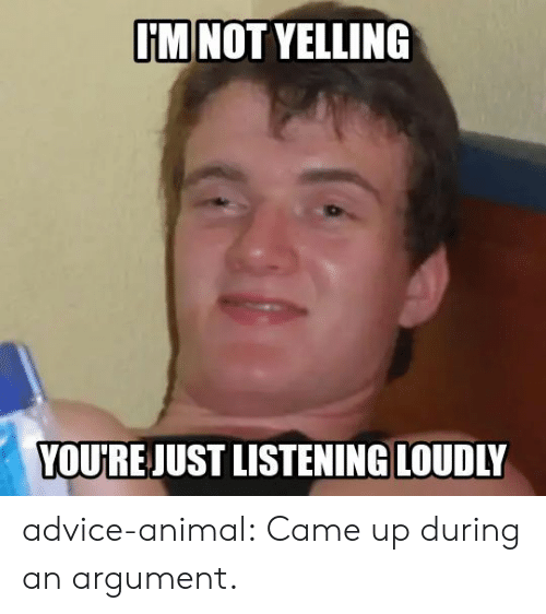 Advice Animal: I'M NOT YELLING  YOU'RE JUST LISTENING LOUDLY advice-animal:  Came up during an argument.