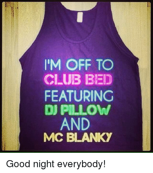 Blanky: IM OFF TO  CLUB BED  FEATURING  DJ PILLOW  AND  MCC BLANKY Good night everybody!