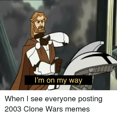 Memes, On My Way, and Clone Wars: I'm on my way When I see everyone posting 2003 Clone Wars memes
