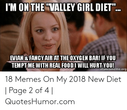 """Quoteshumor: I'M ON THE""""VALLEY GIRL DIET""""  EVIAN & FANCY AIR AT THEOXYGEN BAR! IF YOU  TEMPT ME WITH REAL FOODI WILL HURT YOU!  makeameme.or 18 Memes On My 2018 New Diet 