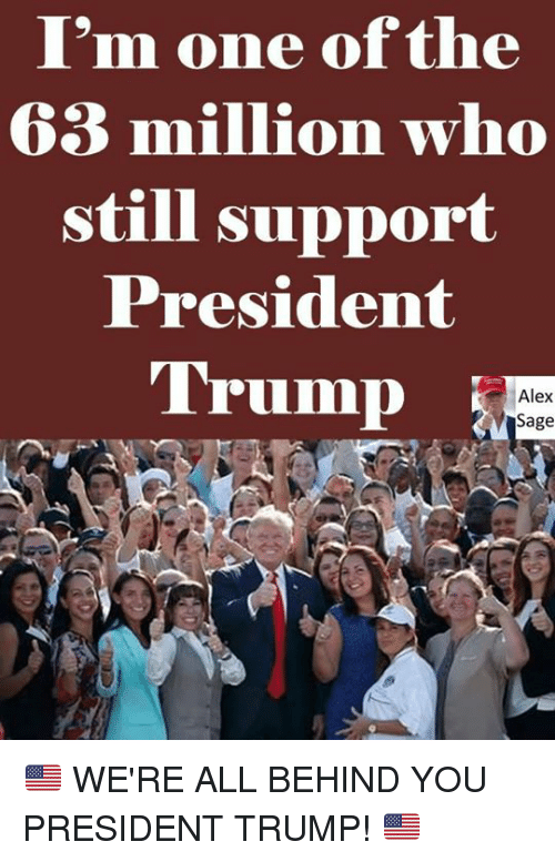 Saged: I'm one of the  63 million who  still support  President  Trump  Alex  Sage 🇺🇸 WE'RE ALL BEHIND YOU PRESIDENT TRUMP! 🇺🇸
