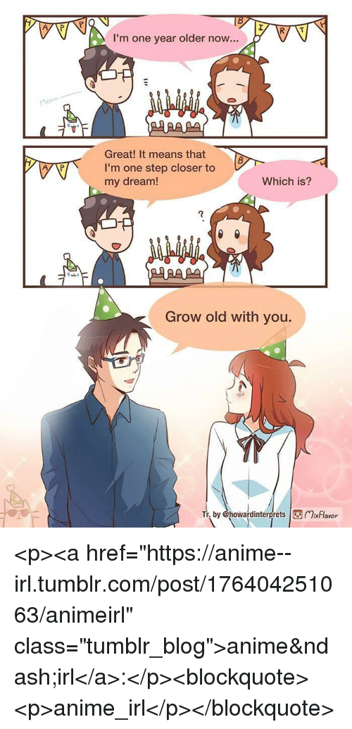 """Anime, Tumblr, and Blog: I'm one year older now...  Great! It means that  I'm one step closer to  my dream!  Which is?  7  Grow old with you.  by @howardinterprets xFlavor <p><a href=""""https://anime--irl.tumblr.com/post/176404251063/animeirl"""" class=""""tumblr_blog"""">anime–irl</a>:</p><blockquote><p>anime_irl</p></blockquote>"""