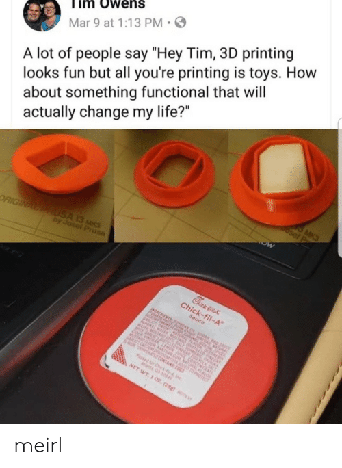 "Life, Toys, and Change: im Owens  Mar 9 at 1:13 PM  A lot of people say ""Hey Tim, 3D printing  looks fun but all you're printing is toys. How  about something functional that will  actually change my life?"" meirl"