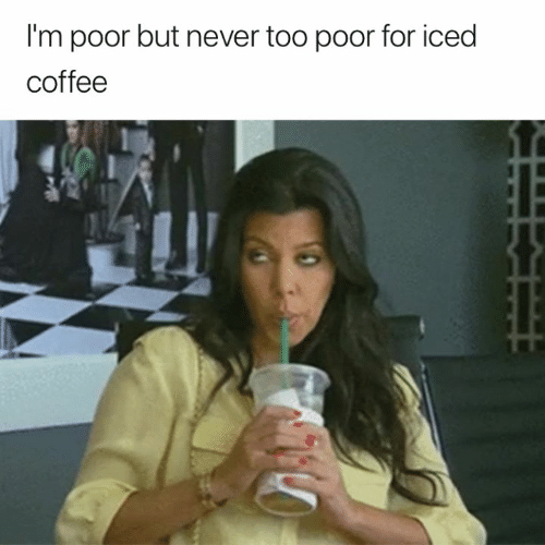 im poor: I'm poor but never too poor for iced  coffee