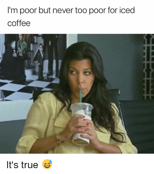 True, Coffee, and Never: I'm poor but never too poor for iced  coffee It's true 😅