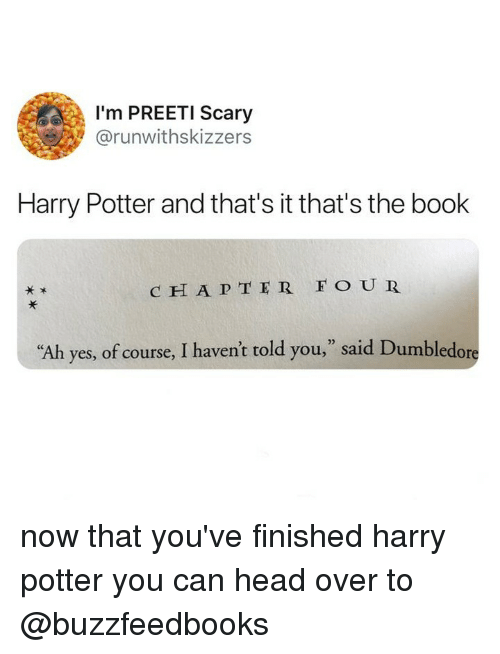 """Dumbledore, Harry Potter, and Head: I'm PREETI Scary  @runwithskizzers  Harry Potter and that's it that's the book  c H A P TER FO UR  ,"""" said Dumbledore  02  """"Ah  yes, of course, I haven't told you now that you've finished harry potter you can head over to @buzzfeedbooks"""