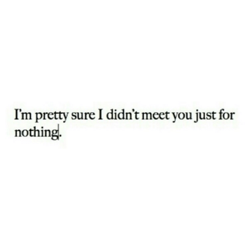You, For, and Sure: I'm pretty sure I didn't meet you just for  nothing
