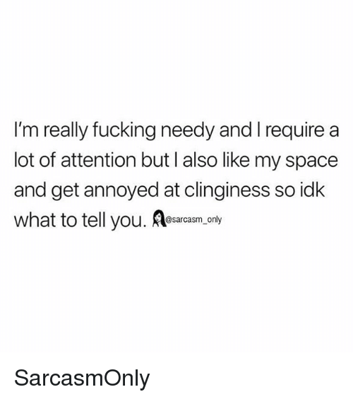 Fucking, Funny, and Memes: I'm really fucking needy and I require a  lot of attention but l also like my space  and get annoyed at clinginess so idk  what to tell you. Aesaram, opy  @sarcasm_only SarcasmOnly