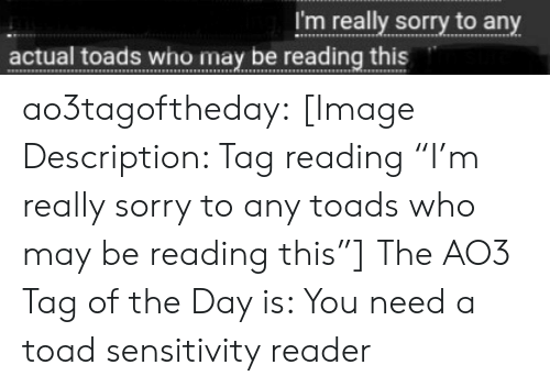 """Sensitivity: I'm really sorry to any  actual toads who may be reading this ao3tagoftheday:  [Image Description: Tag reading """"I'm really sorry to any toads who may be reading this""""]  The AO3 Tag of the Day is: You need a toad sensitivity reader"""