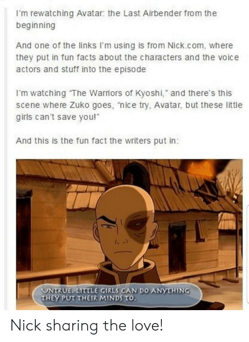 "the voice: I'm rewatching Avatar: the Last Airbender from the  beginning  And one of the links I'm using is from Nick.com, where  they put in fun facts about the characters and the voice  actors and stuff into the episode  I'm watching The Warriors of Kyoshi,"" and there's this  scene where Zuko goes, ""nice try, Avatar, but the se little  girls can't save you!  And this is the fun fact the writers put in:  UNTRUE LITTLE GIRLS CAN DO ANYTHING  THEY PUT THEIR MINDS TO. Nick sharing the love!"