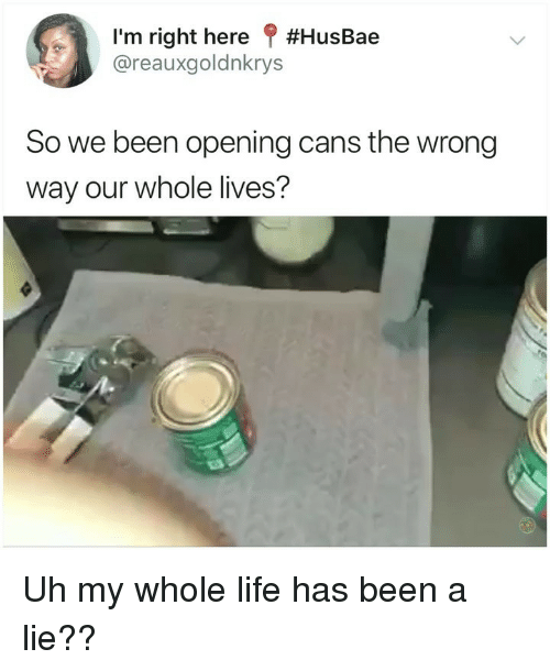 Life, Memes, and Been: I'm right here ? #HusBae  @reauxgoldnkrys  So we been opening cans the wrong  way our whole lives? Uh my whole life has been a lie??
