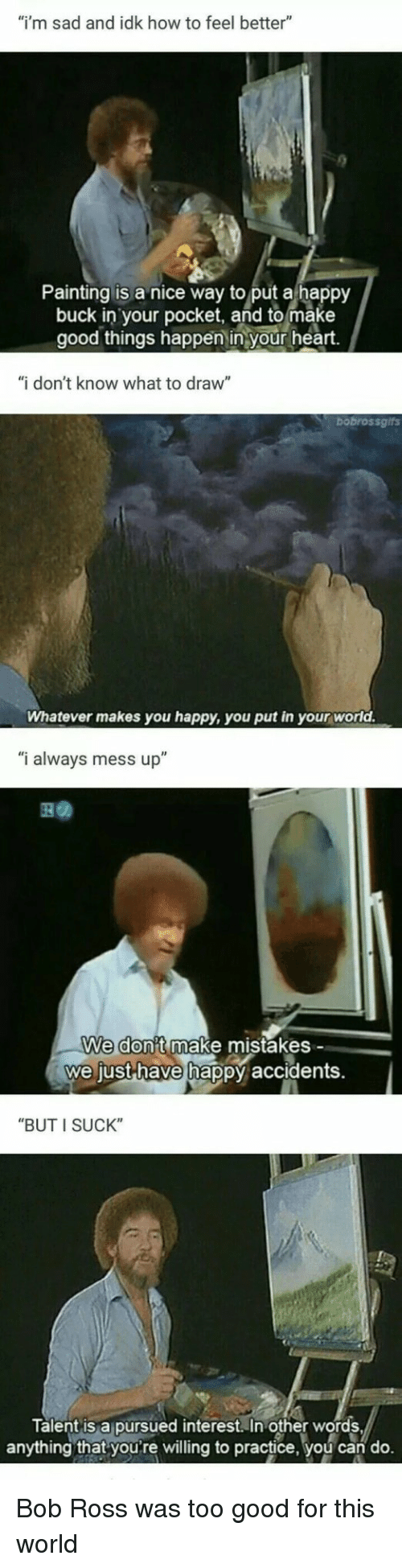 "Bob Ross, Good, and Happy: ""i'm sad and idk how to feel better""  Painting is a nice way to put a happy  buck in your pocket, and to make  good things happen in your heart.  ""i don't know what to draw""  bobrossgifs  Whatever makes you happy, you put in your world.  ""i always mess up""  We don't make mistakes -  we just-have hap  py accidents.  ""BUT I SUCK""  Talent is a pursued interest. In other words  anything that youre willing to practice, you can do. Bob Ross was too good for this world"