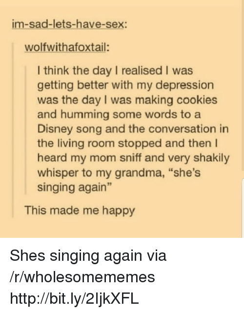 """let's have sex: im-sad-lets-have-sex:  wolfwithafoxtail:  I think the day I realised I was  getting better with my depression  was the day I was making cookies  and humming some words to a  Disney song and the conversation in  the living room stopped and then I  heard my mom sniff and very shakily  whisper to my grandma, """"she's  singing again""""  This made me happy Shes singing again via /r/wholesomememes http://bit.ly/2IjkXFL"""