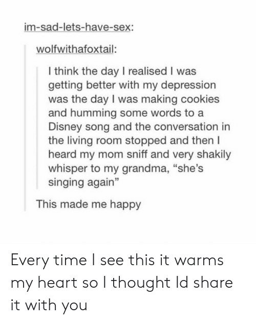 """let's have sex: im-sad-lets-have-sex:  wolfwithafoxtail:  l think the day I realised I was  getting better with my depression  was the day I was making cookies  and humming some words to a  Disney song and the conversation in  the living room stopped and then l  heard my mom sniff and very shakily  whisper to my grandma, """"she's  singing again""""  3  This made me happy Every time I see this it warms my heart so I thought Id share it with you"""