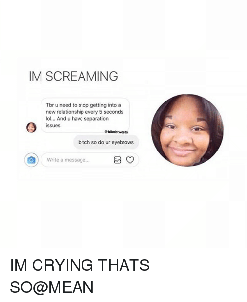 Bitch, Crying, and Lol: IM SCREAMING  Tbr u need to stop getting into a  new relationship every 5 seconds  lol... And u have separation  issues  b0mbtweets  bitch so do ur eyebrows  Write a message a ) IM CRYING THATS SO@MEAN