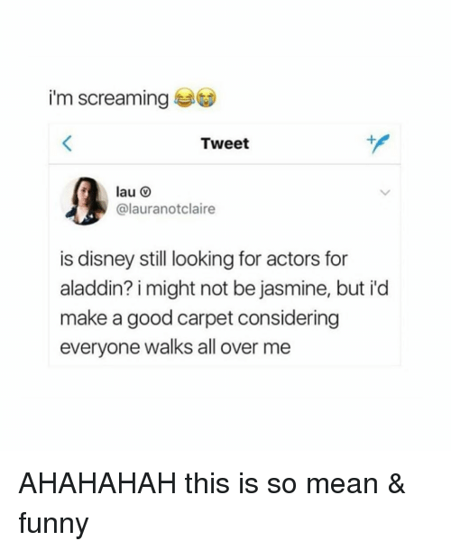 jasmine: i'm screaming  Tweet  lau O  @lauranotclaire  is disney still looking for actors for  aladdin? i might not be jasmine, but i'd  make a good carpet considering  everyone walks all over me AHAHAHAH this is so mean & funny