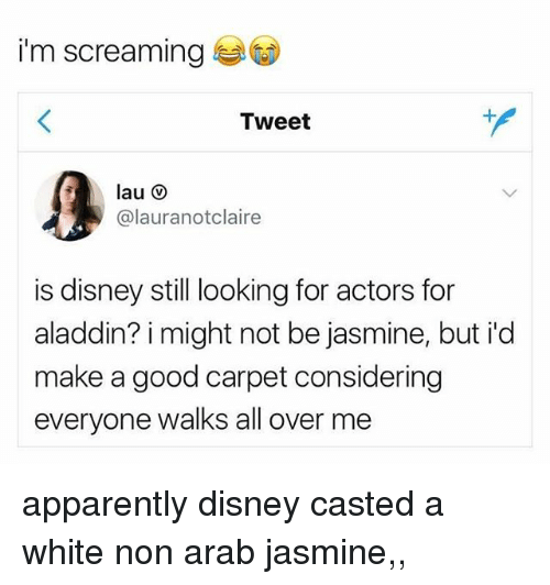 Casted: i'm screaming  Tweet  @lauranotclaire  is disney still looking for actors for  aladdin? i might not be jasmine, but id  make a good carpet considering  everyone walks all over me apparently disney casted a white non arab jasmine,, ᵘʰʰʰ