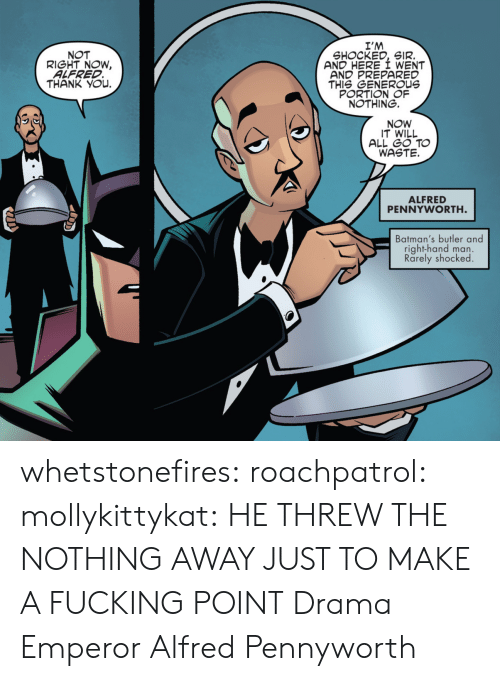 Fucking, Target, and Tumblr: I'M  SHOCKED, SIR.  AND HERE I WENT  AND PREPARED  THIS GENEROUs  PORTION OF  NOTHING.  NOT  RIGHT NOW,  ALFRED  THANK YOu.  NOW  IT WILL  ALL GO TO  WASTE.  ALFRED  PENNYWORTH  Batman's butler and  right-hand man.  Rarely shocked whetstonefires: roachpatrol:  mollykittykat:    HE THREW THE NOTHING AWAY JUST TO MAKE A FUCKING POINT  Drama Emperor Alfred Pennyworth