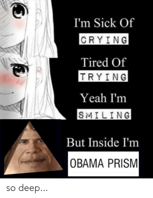 Obama: I'm Sick Of  CRYING  Tired Of  TRYING  Yeah I'm  SMILING  But Inside I'm  OBAMA PRISM so deep…