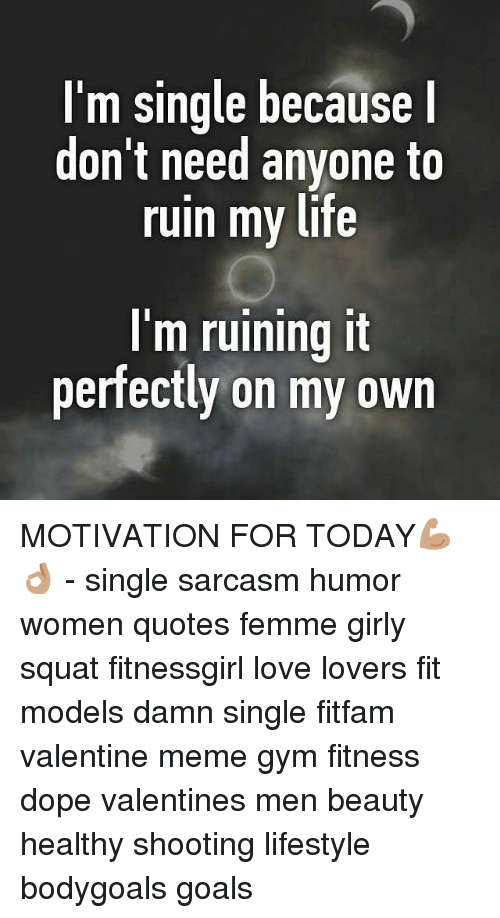 valentines meme: I'm single because I  don't need anyone to  ruin my life  I'm ruining it  perfectly on my own MOTIVATION FOR TODAY💪🏽👌🏽 - single sarcasm humor women quotes femme girly squat fitnessgirl love lovers fit models damn single fitfam valentine meme gym fitness dope valentines men beauty healthy shooting lifestyle bodygoals goals