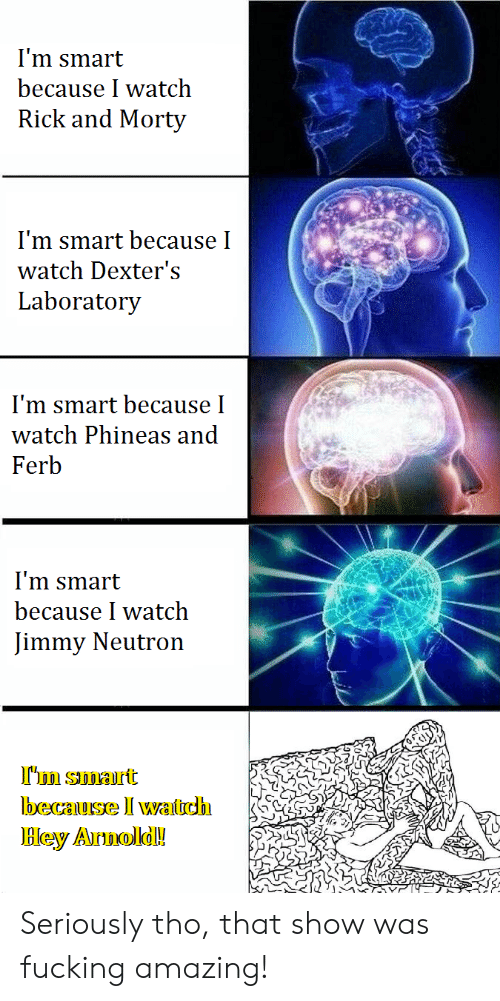Fucking, Rick and Morty, and Phineas and Ferb: I'm smart  because I watch  Rick and Morty  I'm smart because I  watch Dexter's  Laboratory  I'm smart because I  watch Phineas and  Ferb  I'm smart  because I watch  Jimmy Neutron  S.  Bley Armold! Seriously tho, that show was fucking amazing!