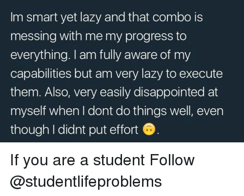 messing with me: Im smart yet lazy and that combo is  messing with me my progress to  everything. I am fully aware of my  capabilities but am very lazy to execute  them. Also, very easily disappointed at  myself when I dont do things well, even  though I didnt put effort If you are a student Follow @studentlifeproblems
