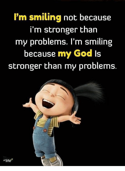 God, Life, and My God: I'm smiling not because  i'm stronger than  my problems. I'm smiling  because my God Is  stronger than my problems.  of life