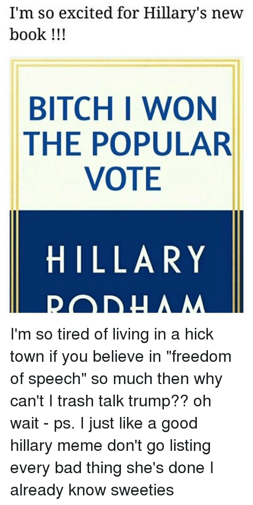 """hick: I'm so excited for Hillary's new  book !!!  BITCH I WON  THE POPULAR  VOTE  HILLARY I'm so tired of living in a hick town if you believe in """"freedom of speech"""" so much then why can't I trash talk trump?? oh wait - ps. I just like a good hillary meme don't go listing every bad thing she's done I already know sweeties"""