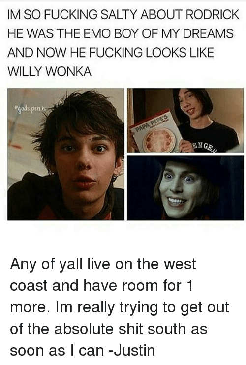 Emo, Fucking, and Memes: IM SO FUCKING SALTY ABOUT RODRICK  HE WAS THE EMO BOY OF MY DREAMS  AND NOW HE FUCKING LOOKS LIKE  egods,penis  ENG Any of yall live on the west coast and have room for 1 more. Im really trying to get out of the absolute shit south as soon as I can -Justin