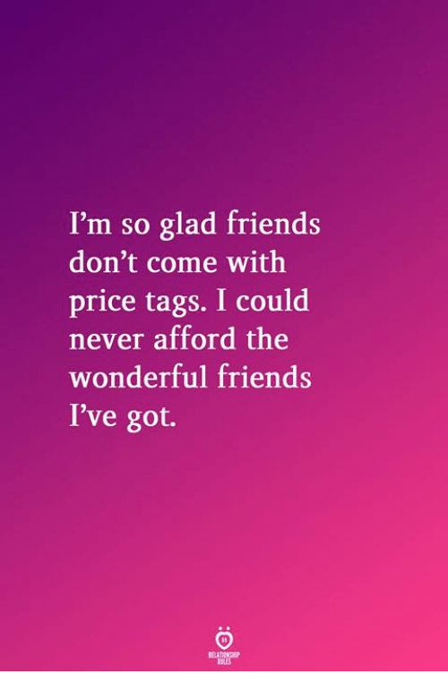 Friends, Never, and Got: I'm so glad friends  don't come with  price tags. I could  never afford the  wonderful friends  I've got.