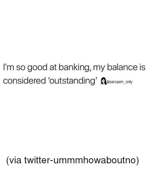 Banking: I'm so good at banking, my balance is  considered 'outstanding' Aesarcasm only (via twitter-ummmhowaboutno)
