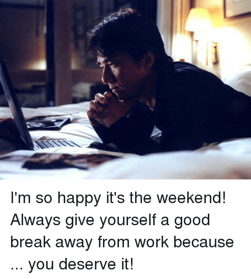 its the weekend: I'm so happy it's the weekend! Always give yourself a good break away from work because ... you deserve it!