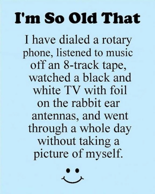 Black and White: I'm So Old That  I have dialed a rotary  phone, listened to music  off an 8-track tape,  watched a black and  white TV with foil  on the rabbit ear  antennas, and went  through a whole day  without taking a  picture of myself.