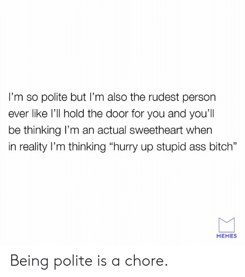 """Ass, Bitch, and Dank: I'm so polite but I'm also the rudest person  ever like l'll hold the door for you and you'll  be thinking l'm an actual sweetheart when  in reality l'm thinking """"hurry up stupid ass bitch""""  MEMES Being polite is a chore."""