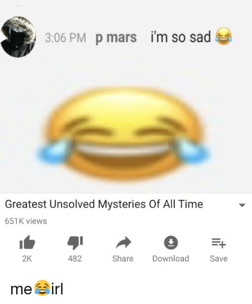 Mars, Time, and Sad: i'm so sad  3:06 PM p mars  Greatest Unsolved Mysteries Of All Time  651K views  Save  2K  482  Share Download