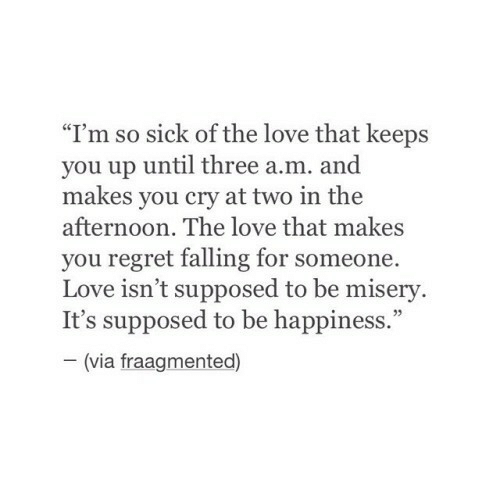 "so sick: ""I'm so sick of the love that keeps  you up until three a.m. and  makes you cry at two in the  afternoon. The love that makes  you regret falling for someone.  Love isn't supposed to be misery.  It's supposed to be happiness.""  (via fraagmented)"