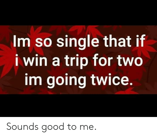 Dank, Good, and Single: Im so single that if  i win a trip for two  im going twice. Sounds good to me.