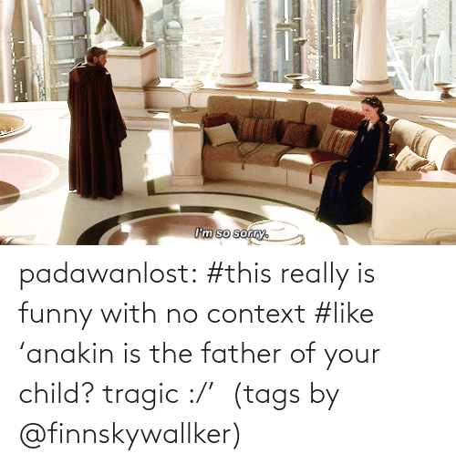 Father Of: I'm so sorry. padawanlost: #this really is funny with no context #like 'anakin is the father of your child? tragic :/'   (tags by @finnskywallker)